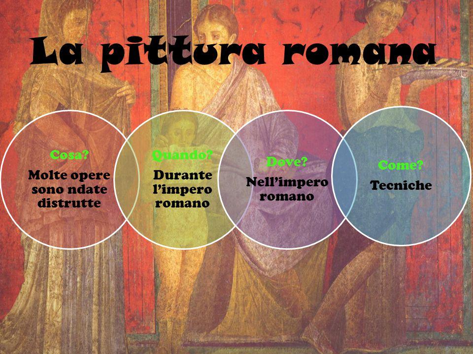 La pittura romana Cosa? Molte opere sono ndate distrutte Quando? Durante l'impero romano Dove? Nell'impero romano Come? Tecniche