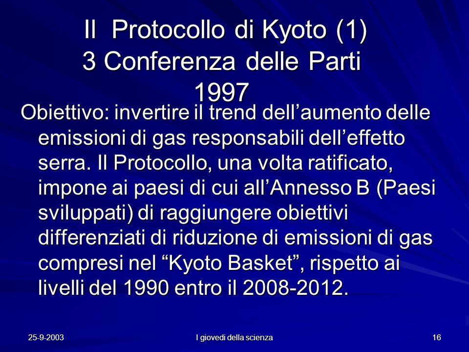 25-9-2003 I giovedi della scienza 16 Il Protocollo di Kyoto (1) 3 Conferenza delle Parti 1997 Il Protocollo di Kyoto (1) 3 Conferenza delle Parti 1997 Obiettivo:invertire il trend dell'aumento delle emissioni di gas responsabili dell'effetto serra.