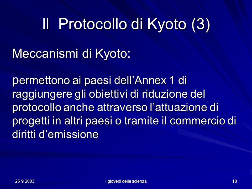 25-9-2003 I giovedi della scienza 18 Il Protocollo di Kyoto (3) Meccanismi di Kyoto: p ermettono ai paesi dell'Annex 1 di raggiungere gli obiettivi di riduzione del protocollo anche attraverso l'attuazione di progetti in altri paesi o tramite il commercio di diritti d'emissione