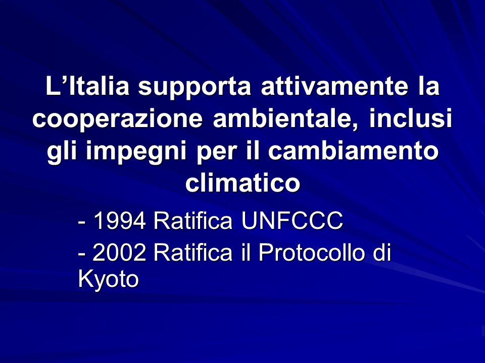 L'Italia supporta attivamente la cooperazione ambientale, inclusi gli impegni per il cambiamento climatico - 1994 Ratifica UNFCCC - 2002 Ratifica il Protocollo di Kyoto