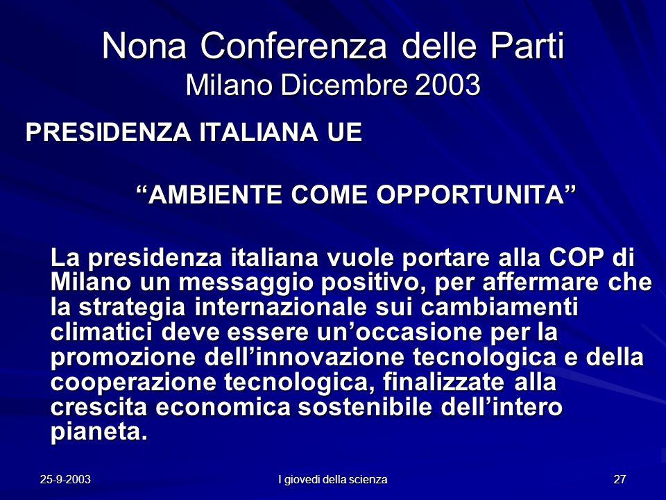 25-9-2003 I giovedi della scienza 27 Nona Conferenza delle Parti Milano Dicembre 2003 PRESIDENZA ITALIANA UE AMBIENTE COME OPPORTUNITA AMBIENTE COME OPPORTUNITA La presidenza italiana vuole portare alla COP di Milano un messaggio positivo, per affermare che la strategia internazionale sui cambiamenti climatici deve essere un'occasione per la promozione dell'innovazione tecnologica e della cooperazione tecnologica, finalizzate alla crescita economica sostenibile dell'intero pianeta.