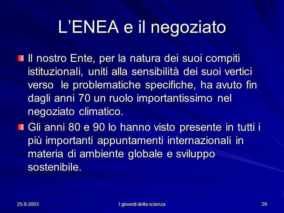25-9-2003 I giovedi della scienza 29 L'ENEA e il negoziato Il nostro Ente, per la natura dei suoi compiti istituzionali, uniti alla sensibilità dei suoi vertici verso le problematiche specifiche, ha avuto fin dagli anni 70 un ruolo importantissimo nel negoziato climatico.