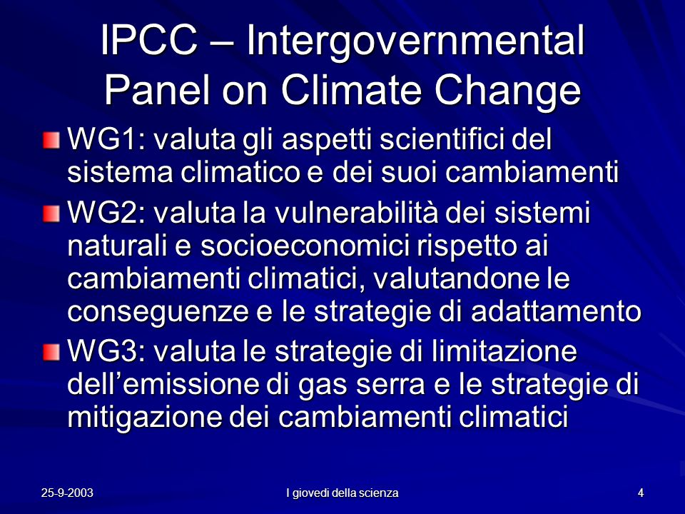 25-9-2003 I giovedi della scienza 4 IPCC – Intergovernmental Panel on Climate Change WG1: valuta gli aspetti scientifici del sistema climatico e dei suoi cambiamenti WG2: valuta la vulnerabilità dei sistemi naturali e socioeconomici rispetto ai cambiamenti climatici, valutandone le conseguenze e le strategie di adattamento WG3: valuta le strategie di limitazione dell'emissione di gas serra e le strategie di mitigazione dei cambiamenti climatici