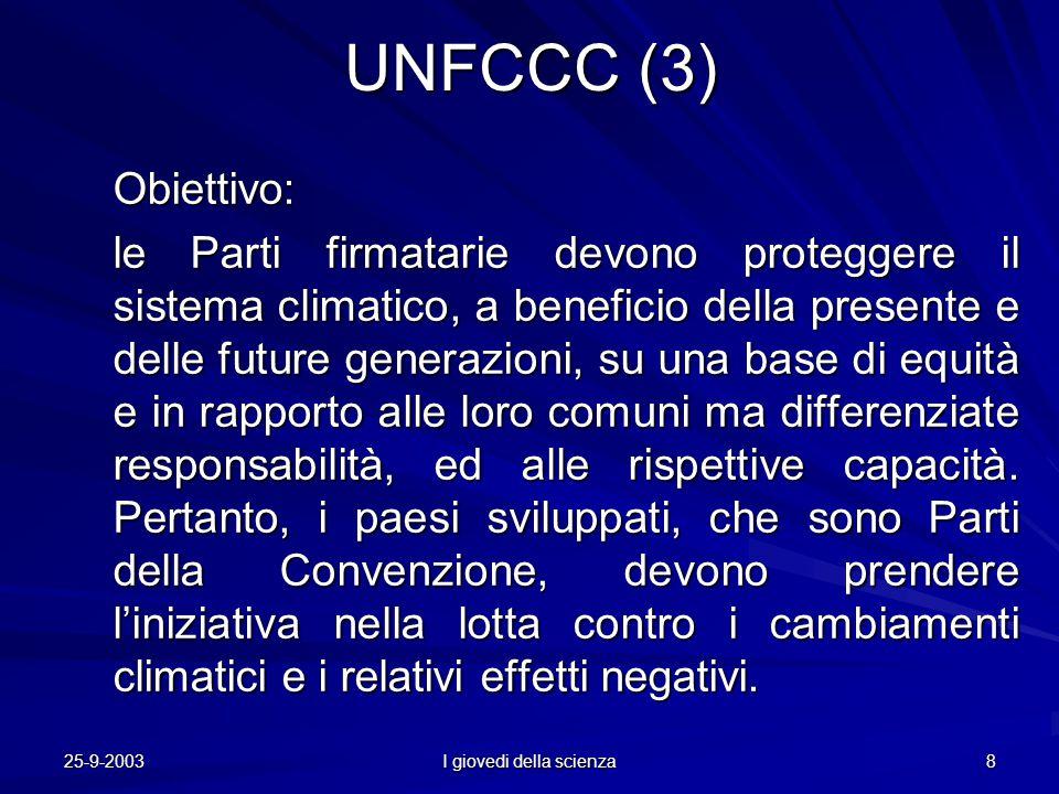 25-9-2003 I giovedi della scienza 8 UNFCCC (3) Obiettivo: le Parti firmatarie devono proteggere il sistema climatico, a beneficio della presente e delle future generazioni, su una base di equità e in rapporto alle loro comuni ma differenziate responsabilità, ed alle rispettive capacità.