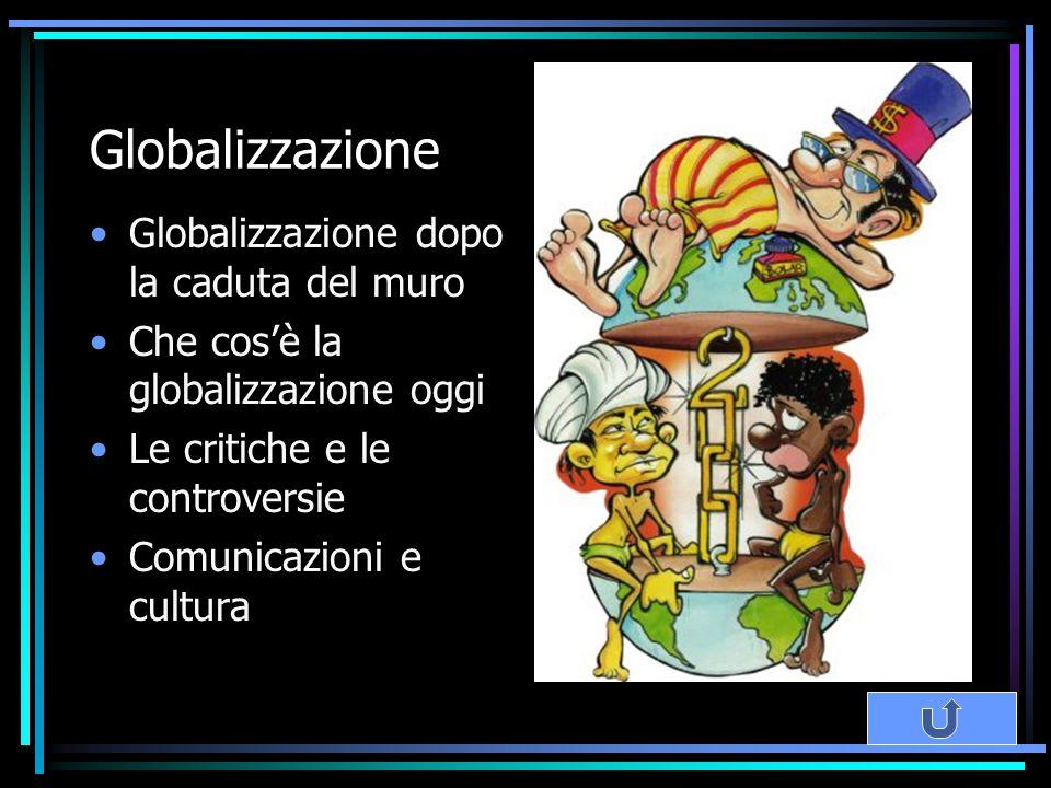 Globalizzazione Globalizzazione dopo la caduta del muro Che cos'è la globalizzazione oggi Le critiche e le controversie Comunicazioni e cultura