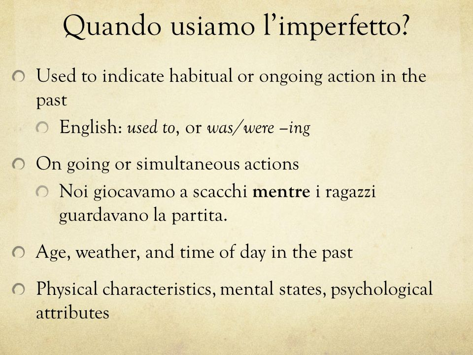 Quando usiamo l'imperfetto? Used to indicate habitual or ongoing action in the past English: used to, or was/were –ing On going or simultaneous action