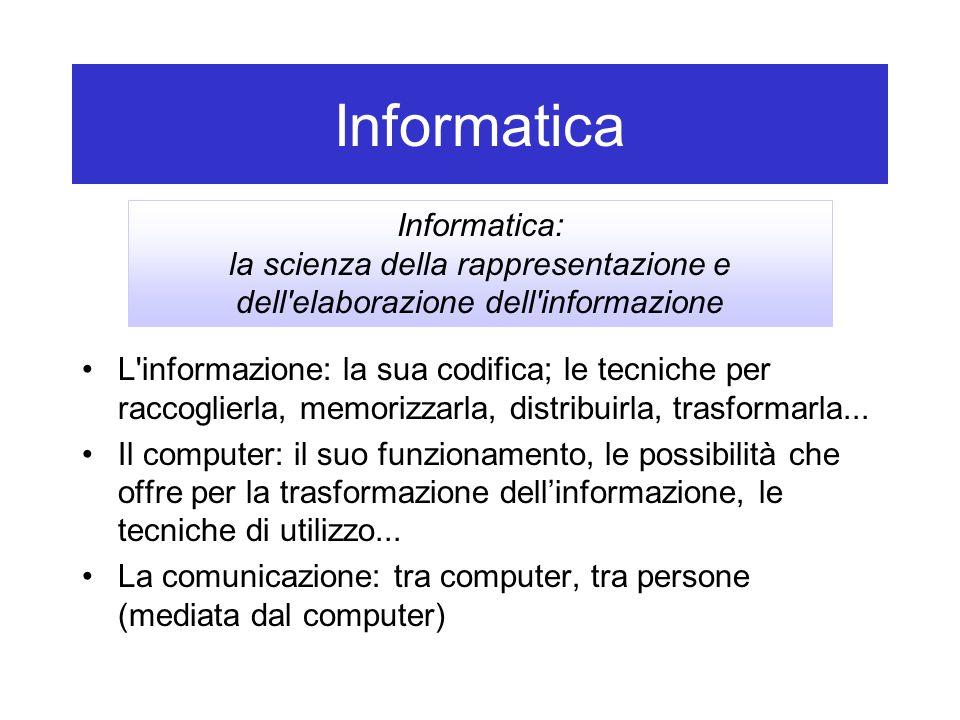 Informatica L'informazione: la sua codifica; le tecniche per raccoglierla, memorizzarla, distribuirla, trasformarla... Il computer: il suo funzionamen