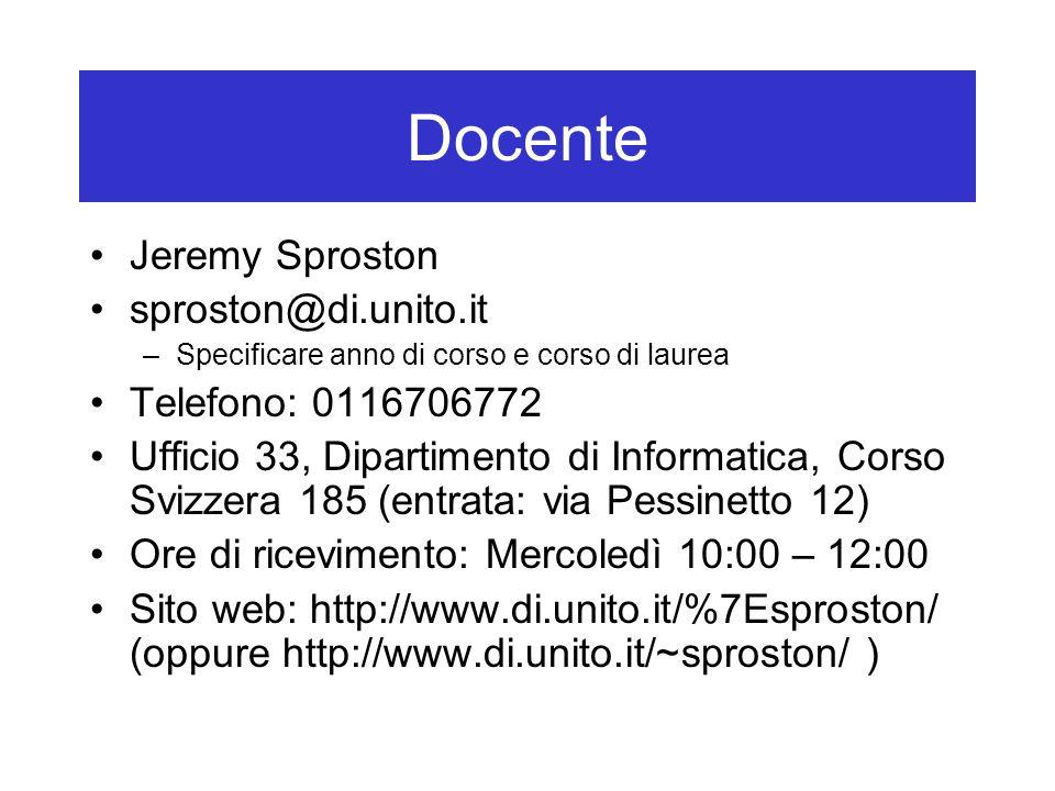 Docente Jeremy Sproston sproston@di.unito.it –Specificare anno di corso e corso di laurea Telefono: 0116706772 Ufficio 33, Dipartimento di Informatica, Corso Svizzera 185 (entrata: via Pessinetto 12) Ore di ricevimento: Mercoledì 10:00 – 12:00 Sito web: http://www.di.unito.it/%7Esproston/ (oppure http://www.di.unito.it/~sproston/ )