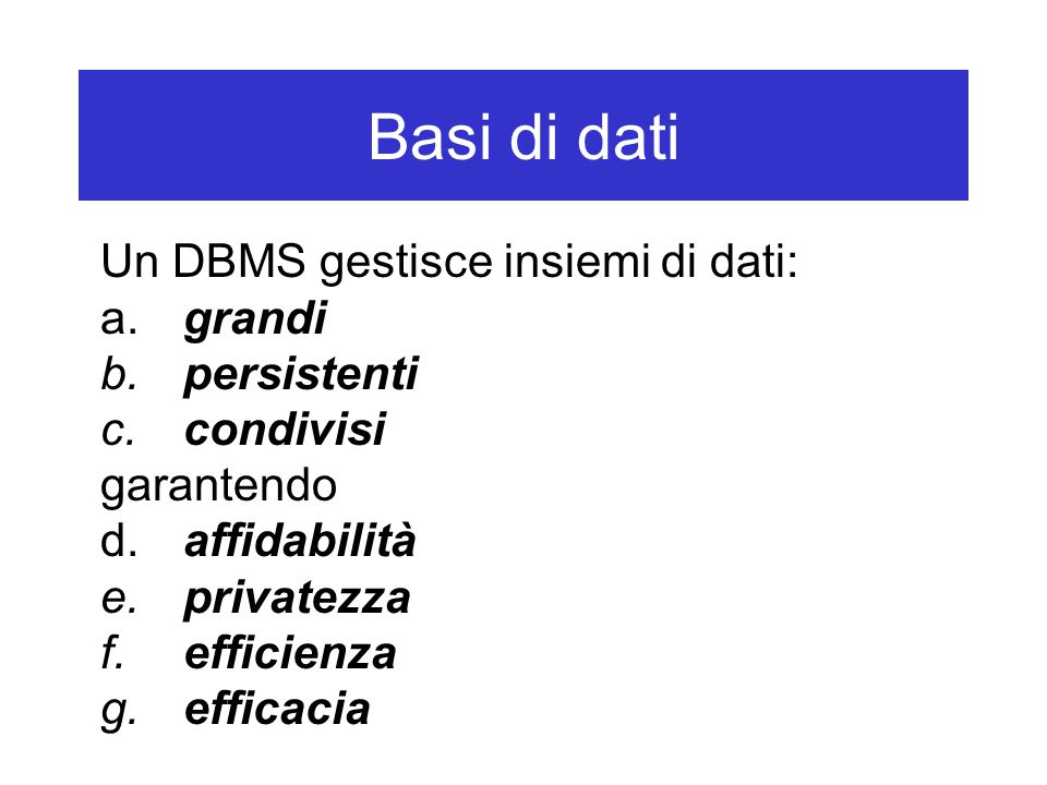 Basi di dati Un DBMS gestisce insiemi di dati: a. grandi b. persistenti c. condivisi garantendo d. affidabilità e. privatezza f. efficienza g. efficac