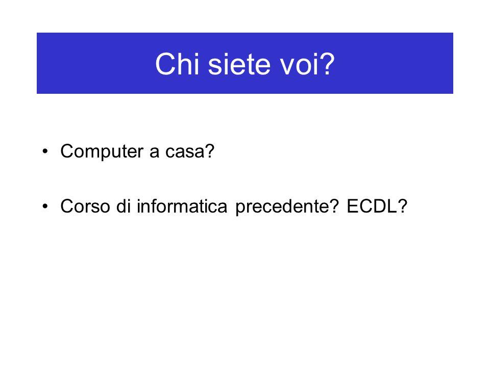 Chi siete voi? Computer a casa? Corso di informatica precedente? ECDL?