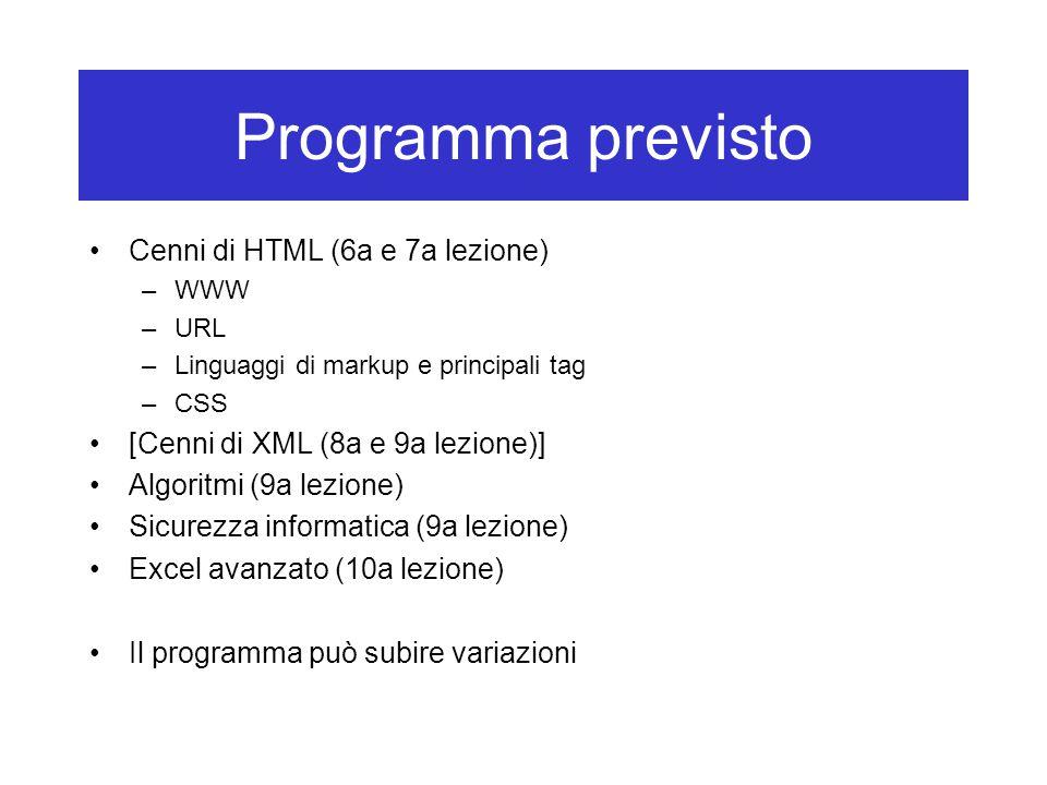 Programma previsto Cenni di HTML (6a e 7a lezione) –WWW –URL –Linguaggi di markup e principali tag –CSS [Cenni di XML (8a e 9a lezione)] Algoritmi (9a lezione) Sicurezza informatica (9a lezione) Excel avanzato (10a lezione) Il programma può subire variazioni