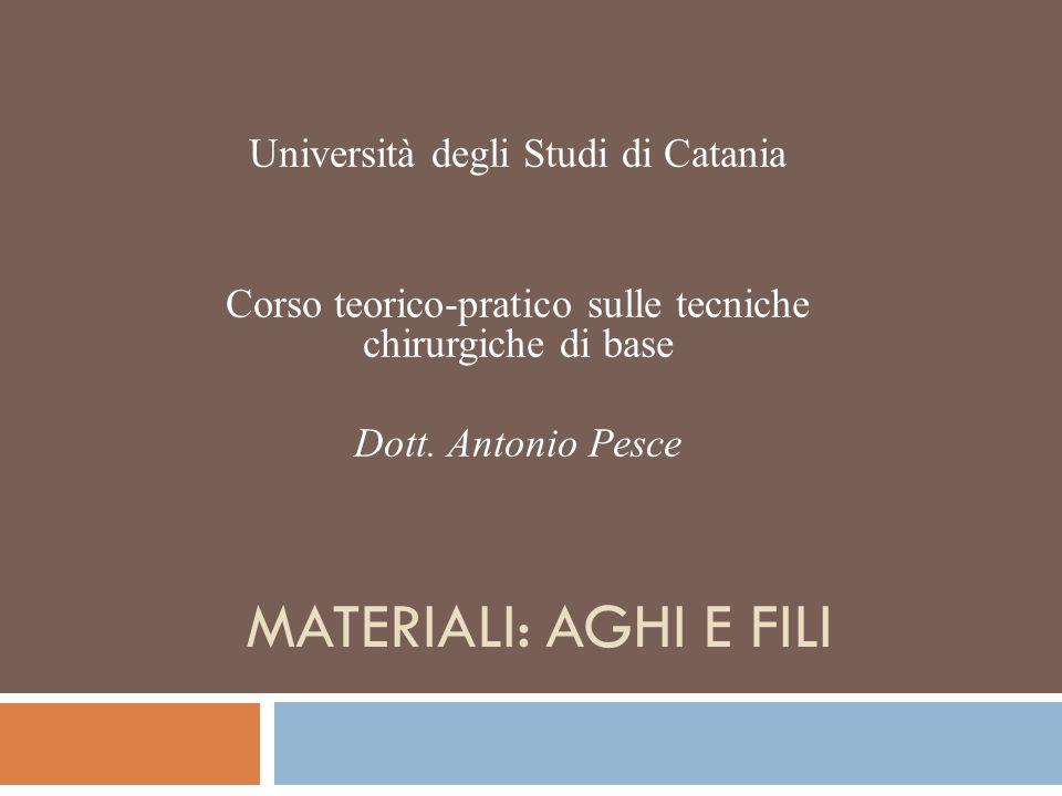 MATERIALI: AGHI E FILI Università degli Studi di Catania Corso teorico-pratico sulle tecniche chirurgiche di base Dott. Antonio Pesce