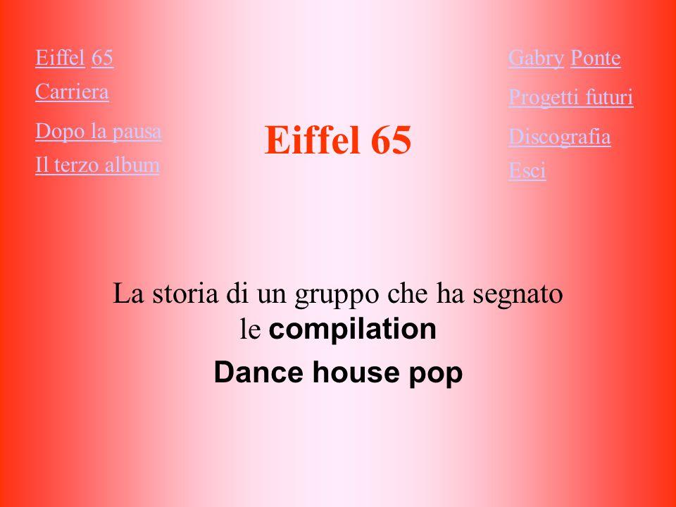 Eiffel 65 La storia di un gruppo che ha segnato le compilation Dance house pop Eiffel 65 Carriera Dopo la pausa Il terzo album Gabry Ponte Progetti futuri Discografia Esci