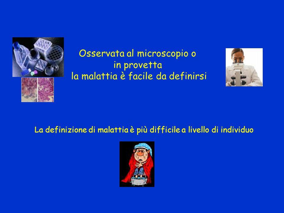 Osservata al microscopio o in provetta la malattia è facile da definirsi La definizione di malattia è più difficile a livello di individuo