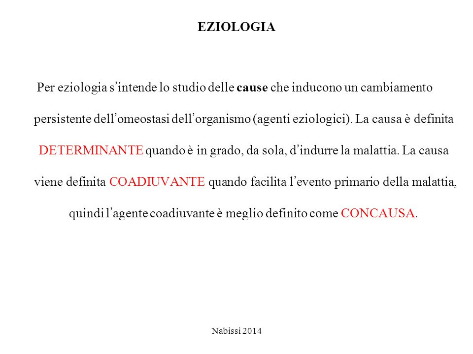 EZIOLOGIA Per eziologia s'intende lo studio delle cause che inducono un cambiamento persistente dell'omeostasi dell'organismo (agenti eziologici). La