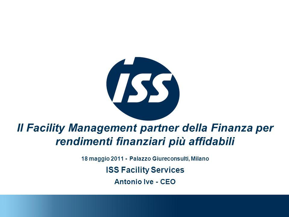 Il Facility Management partner della Finanza per rendimenti finanziari più affidabili 18 maggio 2011 - Palazzo Giureconsulti, Milano ISS Facility Services Antonio Ive - CEO