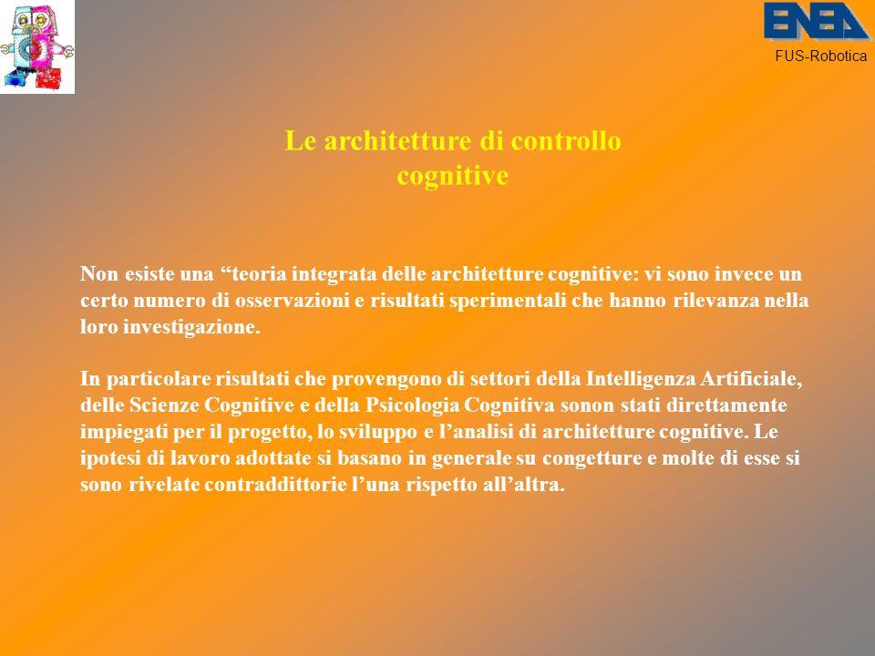 FUS-Robotica Le architetture di controllo cognitive Non esiste una teoria integrata delle architetture cognitive: vi sono invece un certo numero di osservazioni e risultati sperimentali che hanno rilevanza nella loro investigazione.