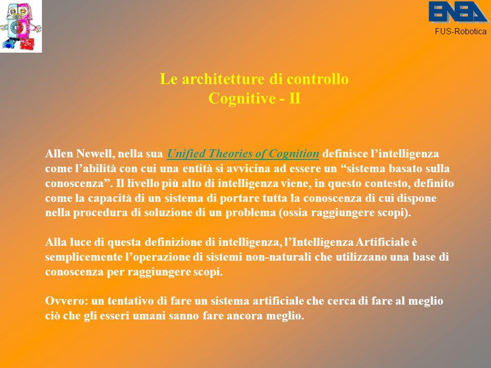 FUS-Robotica Le architetture di controllo Cognitive - II Allen Newell, nella sua Unified Theories of Cognition definisce l'intelligenza come l'abilità con cui una entità si avvicina ad essere un sistema basato sulla conoscenza .