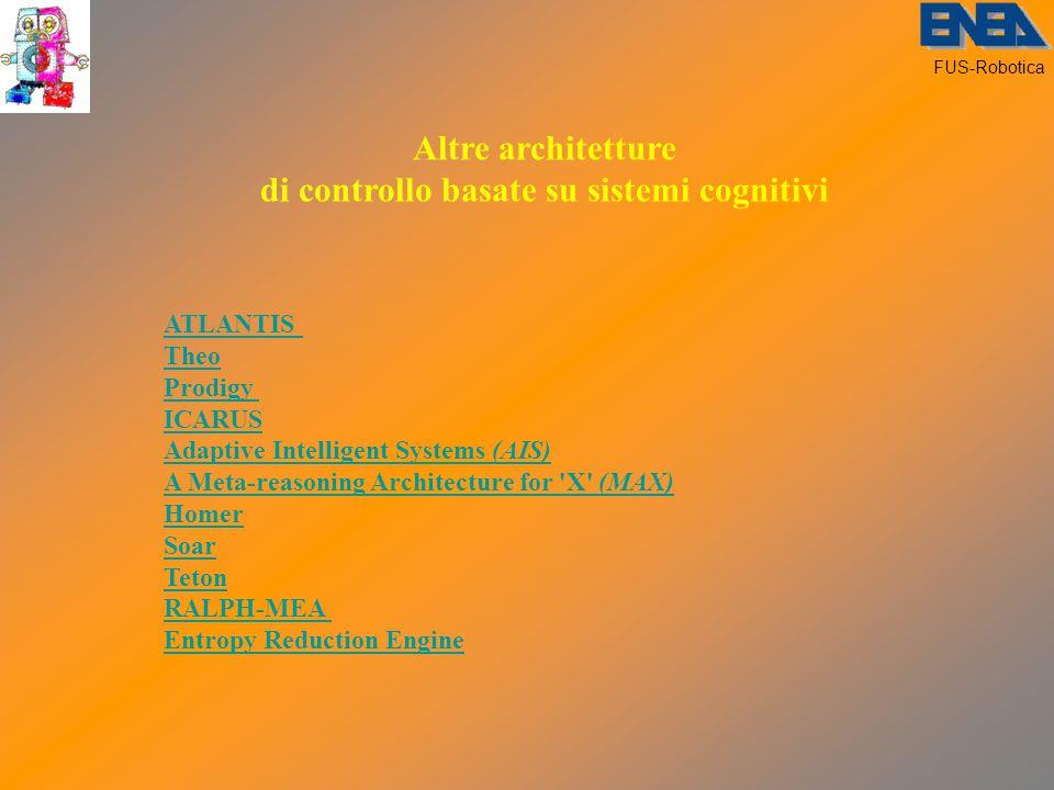 FUS-Robotica Altre architetture di controllo basate su sistemi cognitivi ATLANTIS Theo Prodigy ICARUS Adaptive Intelligent Systems (AIS) A Meta-reasoning Architecture for X (MAX) Homer Soar Teton RALPH-MEA Entropy Reduction Engine
