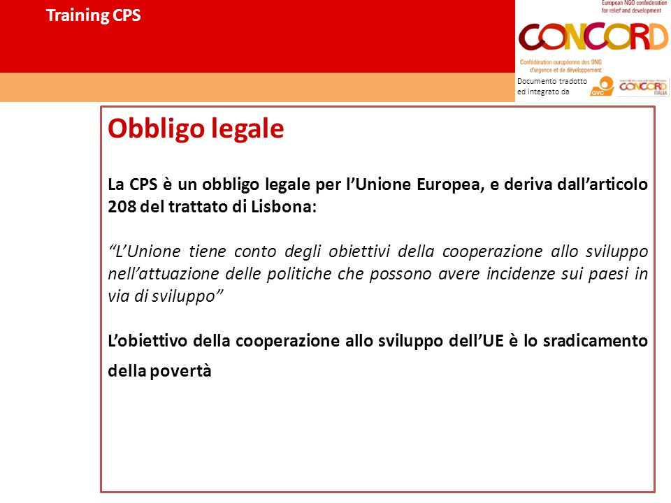 Documento tradotto ed integrato da Obbligo legale La CPS è un obbligo legale per l'Unione Europea, e deriva dall'articolo 208 del trattato di Lisbona: L'Unione tiene conto degli obiettivi della cooperazione allo sviluppo nell'attuazione delle politiche che possono avere incidenze sui paesi in via di sviluppo L'obiettivo della cooperazione allo sviluppo dell'UE è lo sradicamento della povertà Training CPS