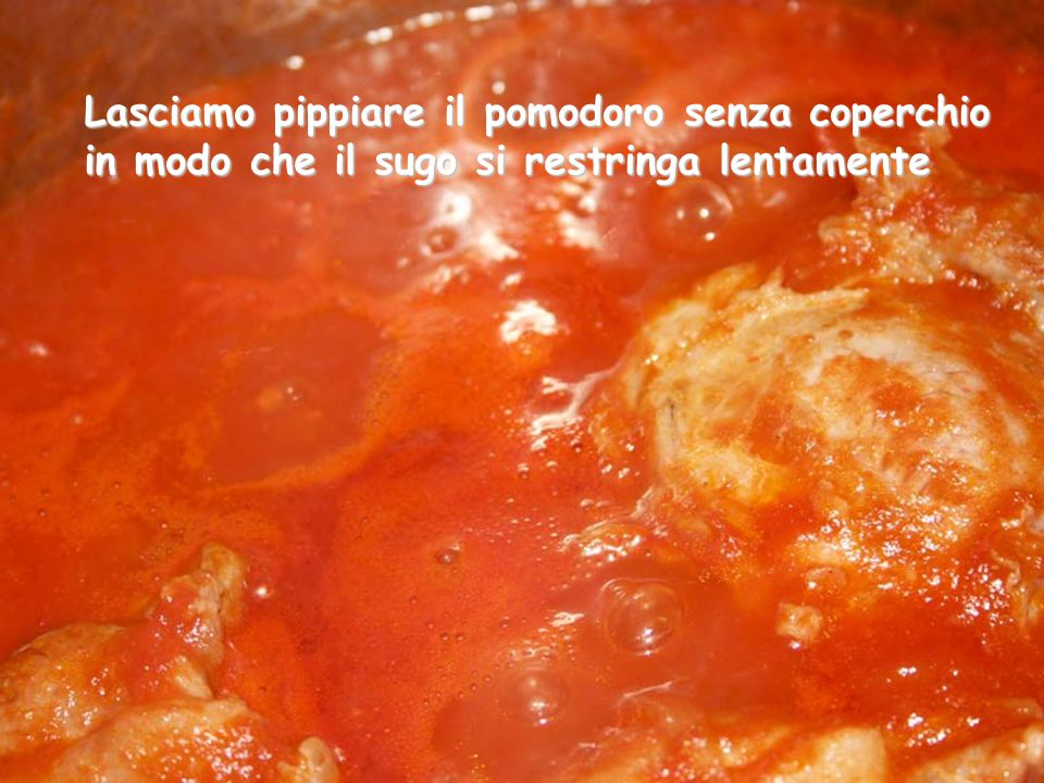 Ora lasciamo che la salsa cuocia lentamente, da noi il tipico rumore del lento sobollire viene chiamato pippiare