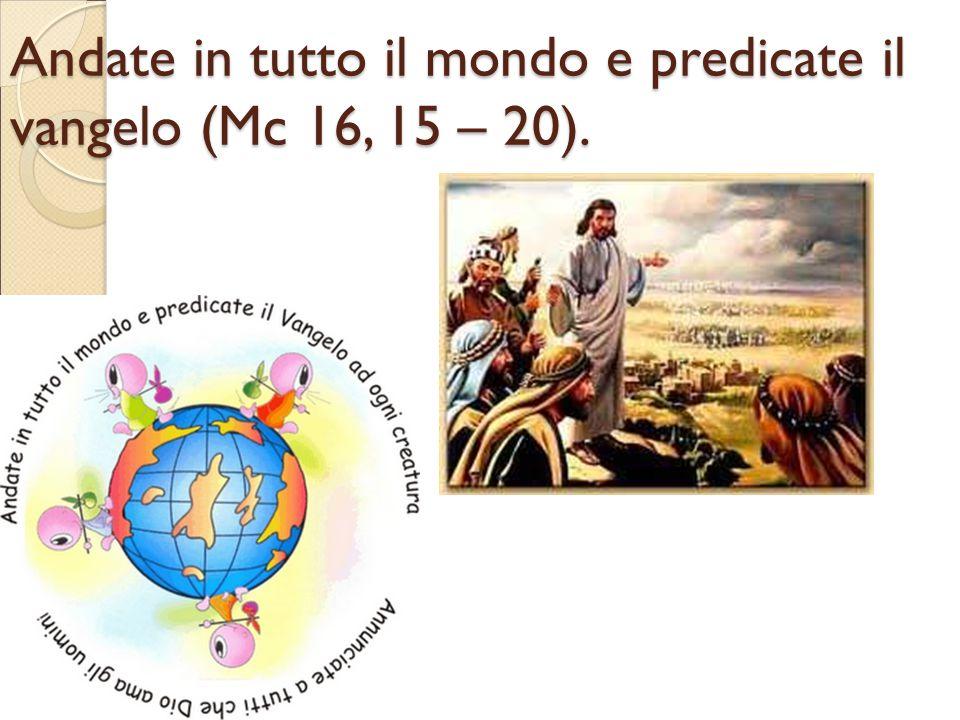 Andate in tutto il mondo e predicate il vangelo (Mc 16, 15 – 20).