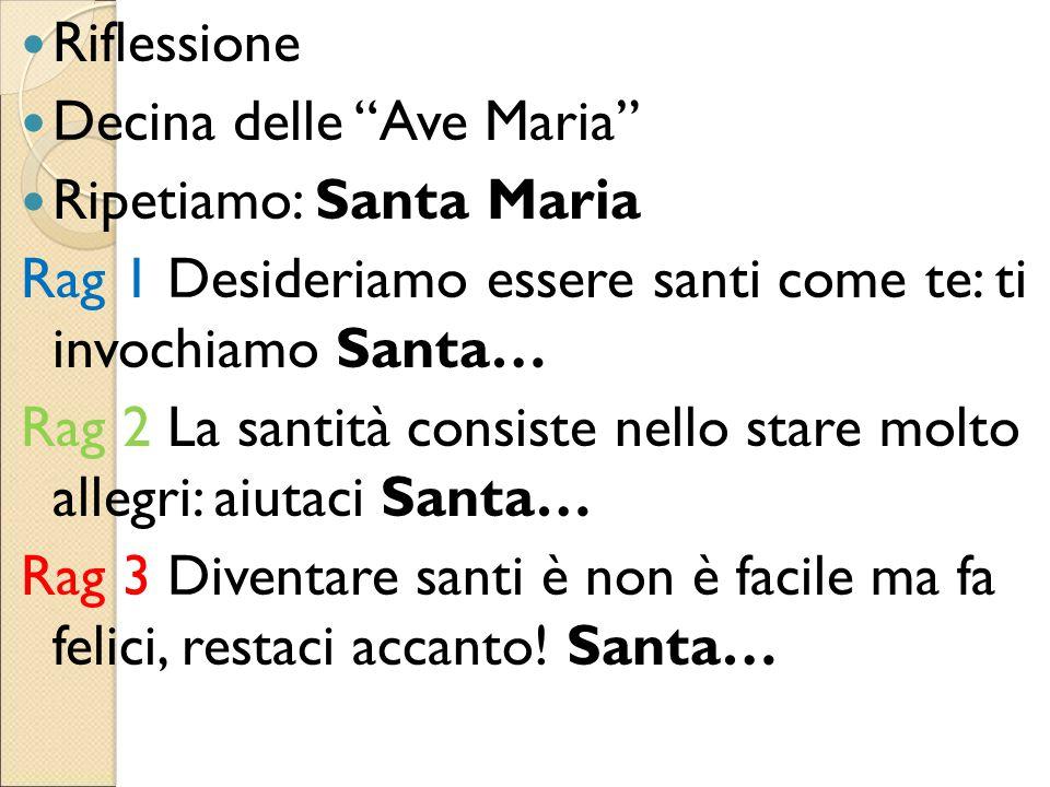 """Riflessione Decina delle """"Ave Maria"""" Ripetiamo: Santa Maria Rag 1 Desideriamo essere santi come te: ti invochiamo Santa… Rag 2 La santità consiste nel"""