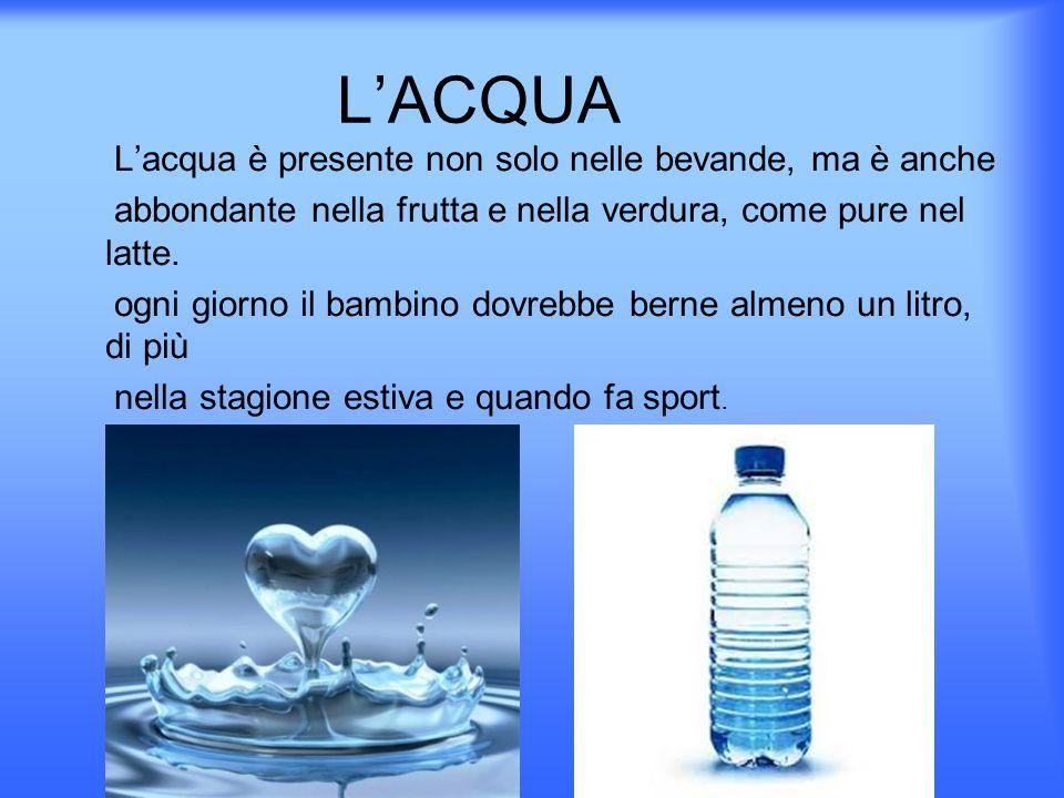 L'ACQUA L'acqua è presente non solo nelle bevande, ma è anche abbondante nella frutta e nella verdura, come pure nel latte.