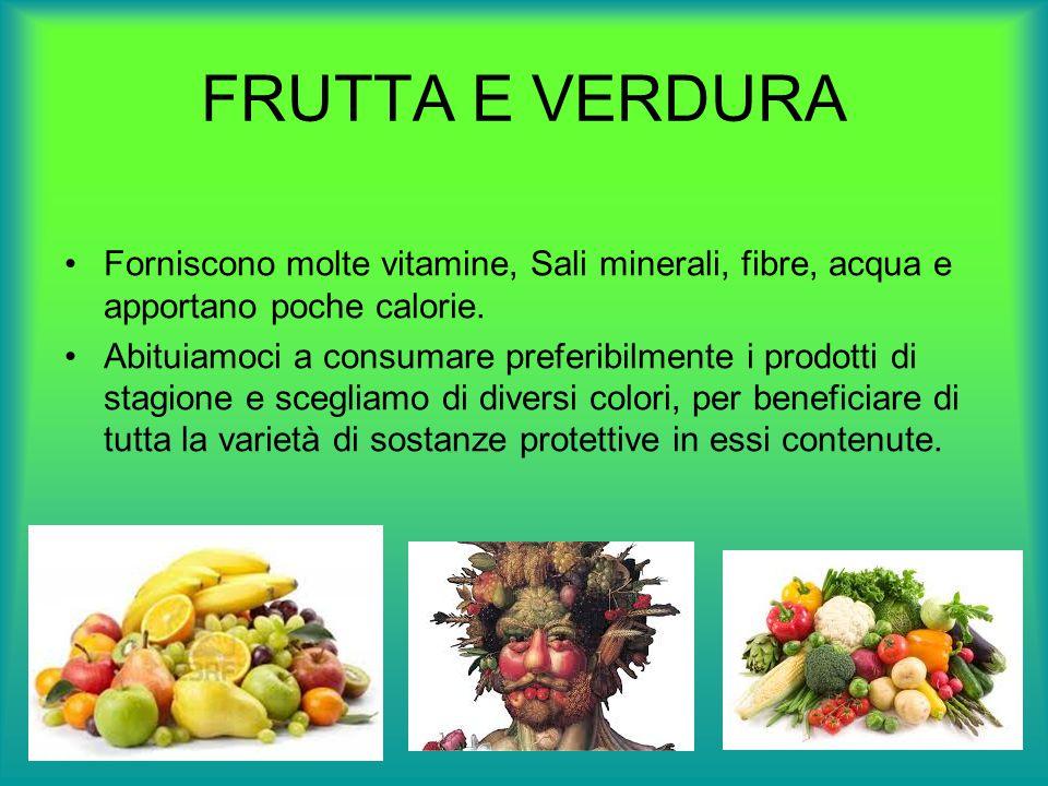 FRUTTA E VERDURA Forniscono molte vitamine, Sali minerali, fibre, acqua e apportano poche calorie.