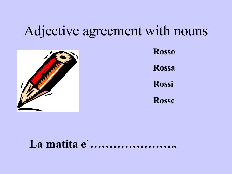 Adjective agreement with nouns La matita e`………………….. Rosso Rossa Rossi Rosse