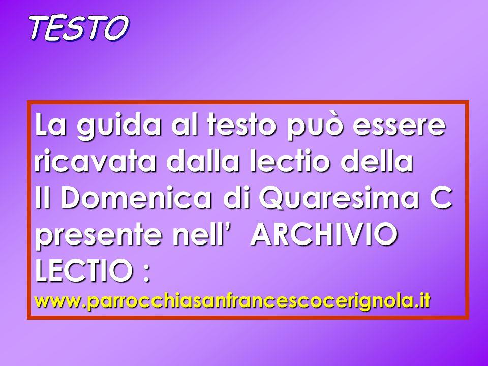 La guida al testo può essere ricavata dalla lectio della II Domenica di Quaresima C presente nell' ARCHIVIO LECTIO : www.parrocchiasanfrancescocerignola.it