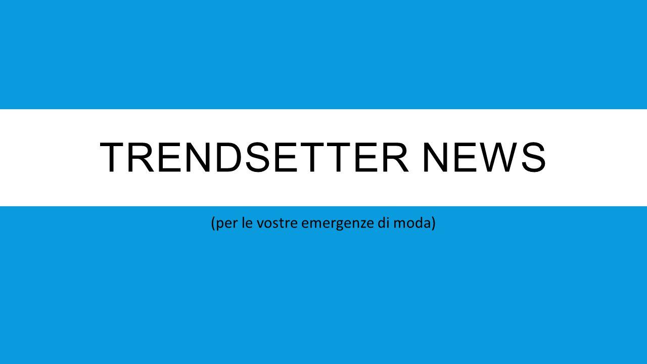 TRENDSETTER NEWS (per le vostre emergenze di moda)