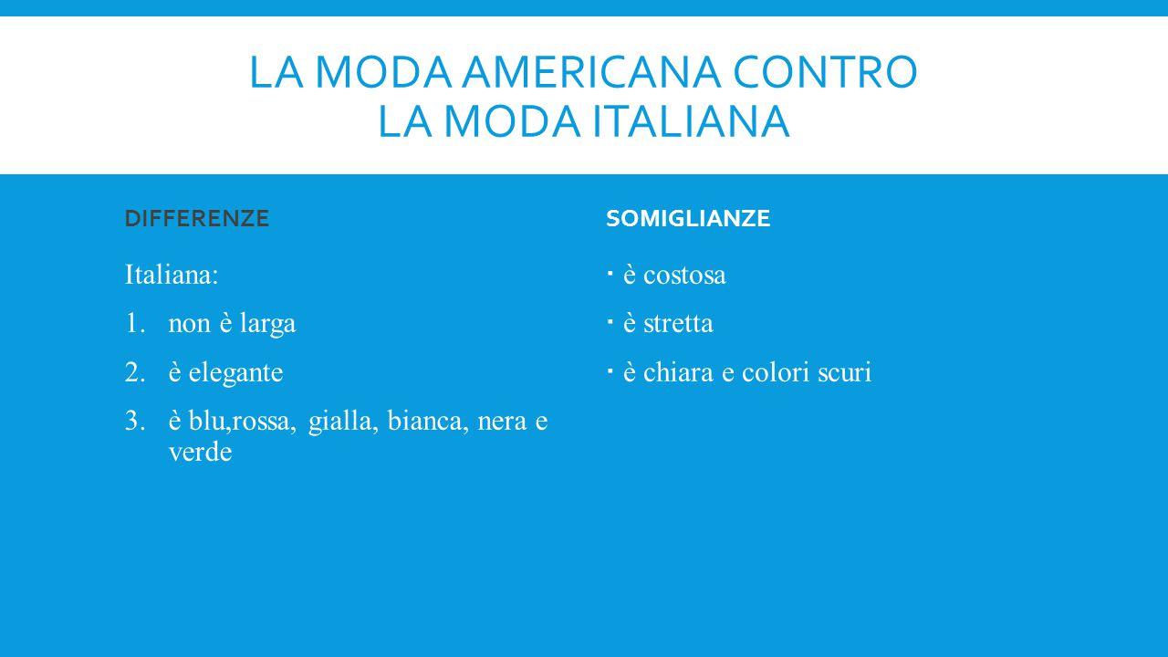 LA MODA AMERICANA CONTRO LA MODA ITALIANA DIFFERENZE Italiana: 1.non è larga 2.è elegante 3.è blu,rossa, gialla, bianca, nera e verde SOMIGLIANZE  è