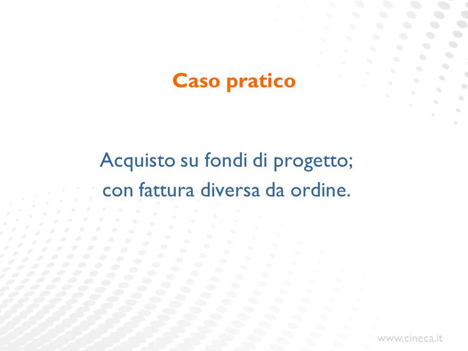 www.cineca.it Caso pratico Acquisto su fondi di progetto; con fattura diversa da ordine.