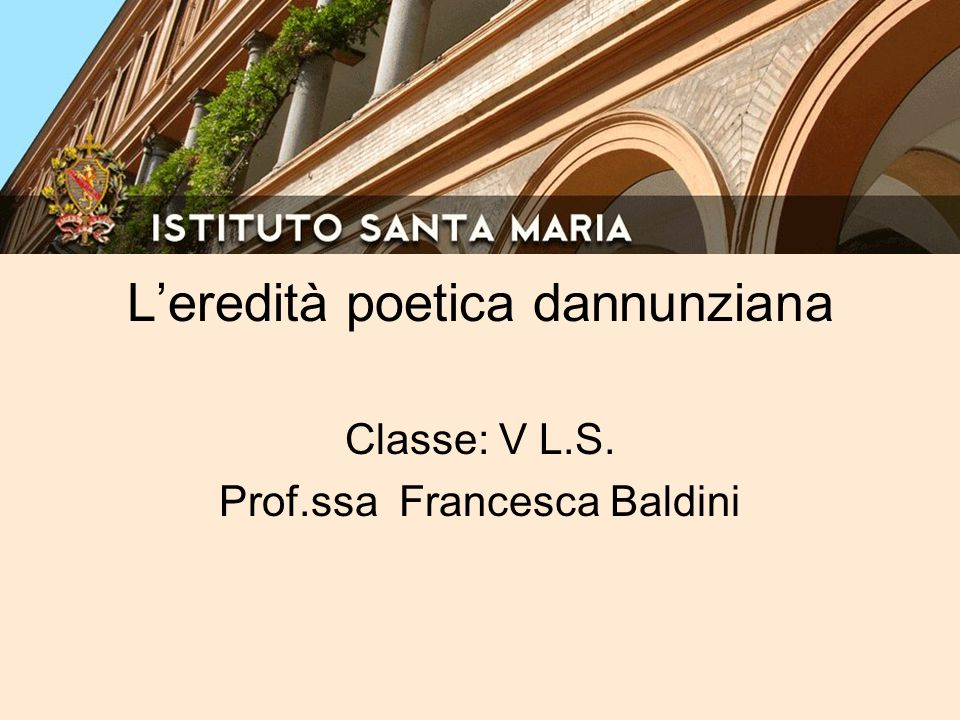 L'eredità poetica dannunziana Classe: V L.S. Prof.ssa Francesca Baldini