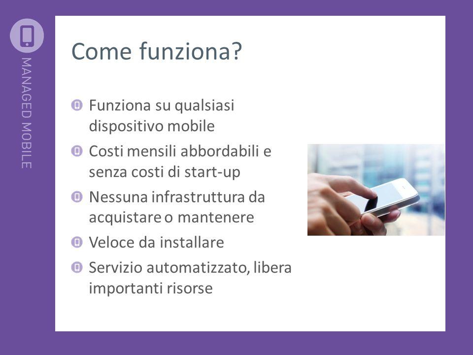 Come funziona? Funziona su qualsiasi dispositivo mobile Costi mensili abbordabili e senza costi di start-up Nessuna infrastruttura da acquistare o man