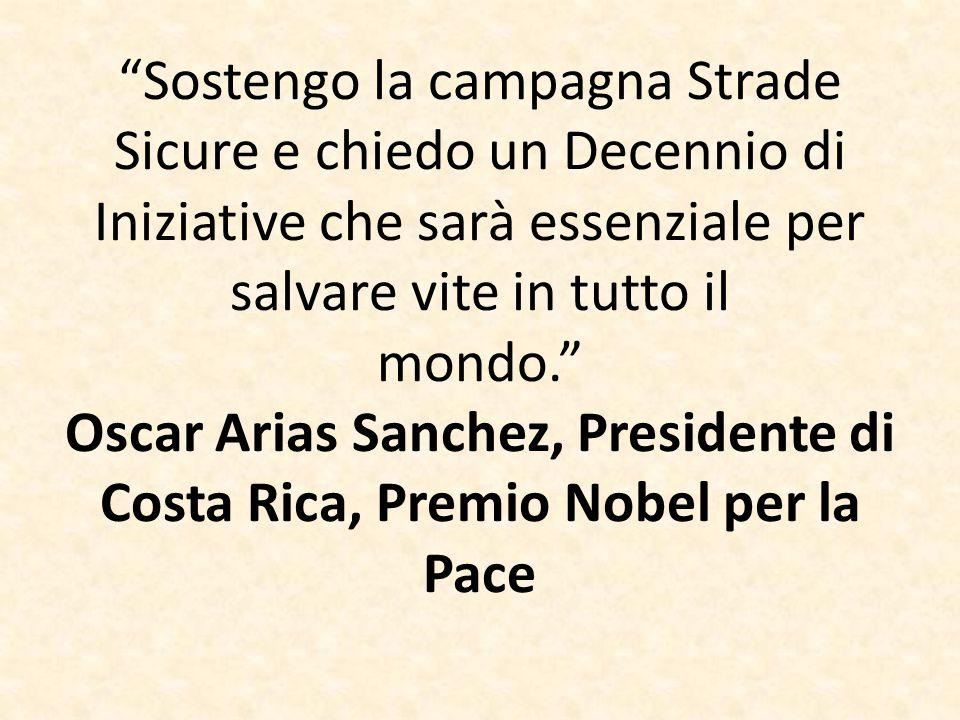 """""""Sostengo la campagna Strade Sicure e chiedo un Decennio di Iniziative che sarà essenziale per salvare vite in tutto il mondo."""" Oscar Arias Sanchez, P"""