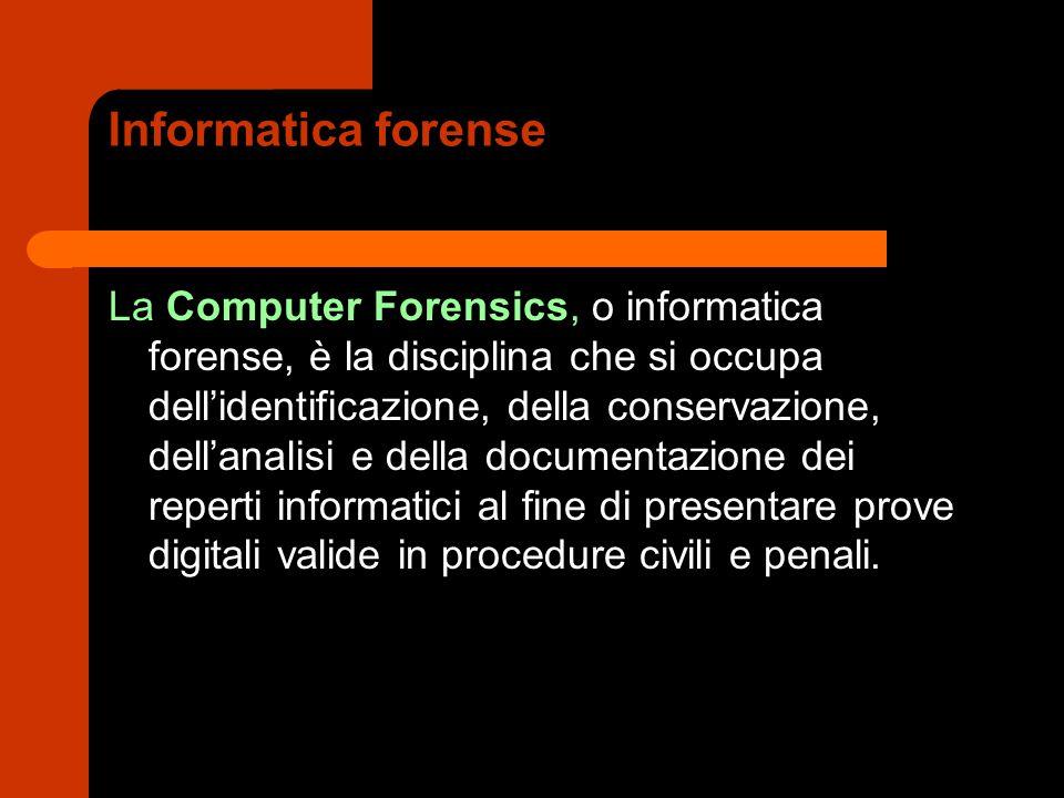 Informatica forense La Computer Forensics, o informatica forense, è la disciplina che si occupa dell'identificazione, della conservazione, dell'analisi e della documentazione dei reperti informatici al fine di presentare prove digitali valide in procedure civili e penali.