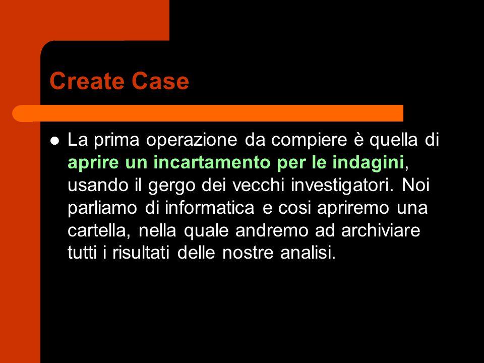Create Case La prima operazione da compiere è quella di aprire un incartamento per le indagini, usando il gergo dei vecchi investigatori.