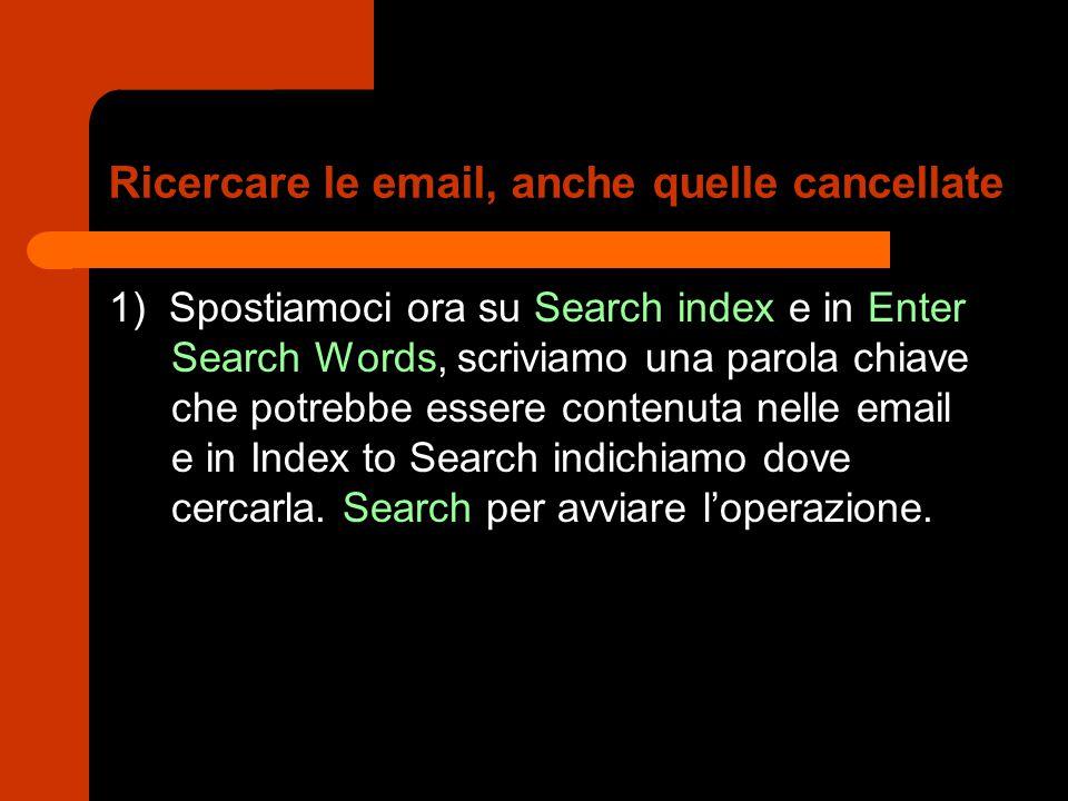 Ricercare le email, anche quelle cancellate 1) Spostiamoci ora su Search index e in Enter Search Words, scriviamo una parola chiave che potrebbe essere contenuta nelle email e in Index to Search indichiamo dove cercarla.