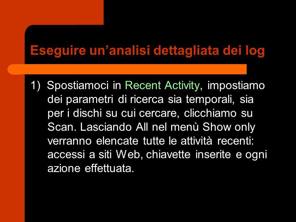 Eseguire un'analisi dettagliata dei log 1) Spostiamoci in Recent Activity, impostiamo dei parametri di ricerca sia temporali, sia per i dischi su cui
