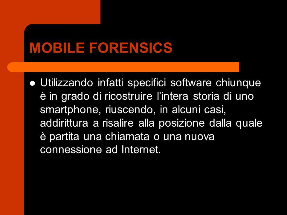 MOBILE FORENSICS Utilizzando infatti specifici software chiunque è in grado di ricostruire l'intera storia di uno smartphone, riuscendo, in alcuni casi, addirittura a risalire alla posizione dalla quale è partita una chiamata o una nuova connessione ad Internet.
