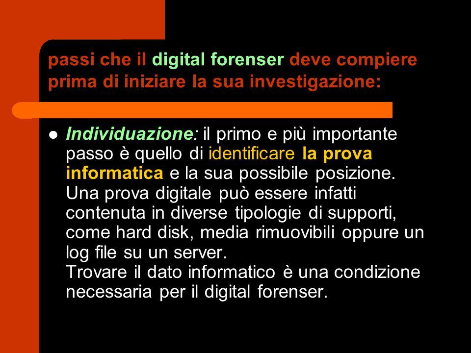 passi che il digital forenser deve compiere prima di iniziare la sua investigazione: Conservazione: il digital forenser deve garantire il massimo impegno per conservare l integrità della prova informatica.