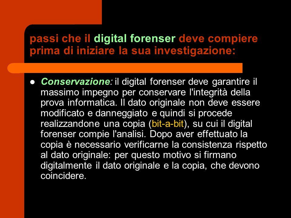 passi che il digital forenser deve compiere prima di iniziare la sua investigazione: Protezione: il dato originale deve essere protetto nella maniera più idonea a seconda del supporto su cui si trova.