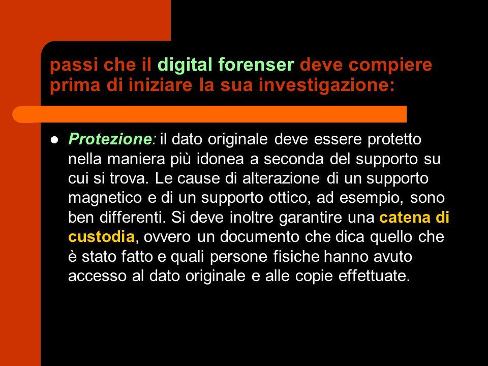passi che il digital forenser deve compiere prima di iniziare la sua investigazione: Protezione: il dato originale deve essere protetto nella maniera