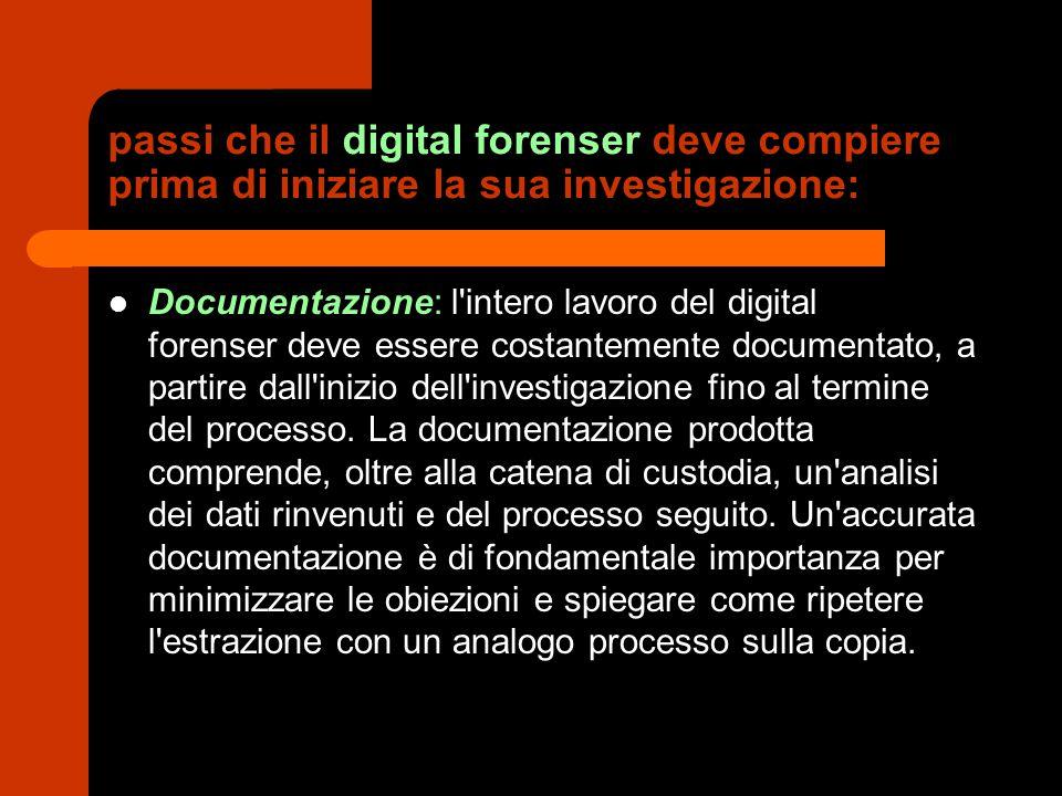 passi che il digital forenser deve compiere prima di iniziare la sua investigazione: Documentazione: l'intero lavoro del digital forenser deve essere