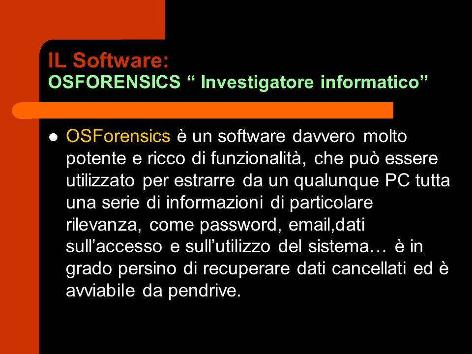 IL Software: OSFORENSICS Investigatore informatico OSForensics è un software davvero molto potente e ricco di funzionalità, che può essere utilizzato per estrarre da un qualunque PC tutta una serie di informazioni di particolare rilevanza, come password, email,dati sull'accesso e sull'utilizzo del sistema… è in grado persino di recuperare dati cancellati ed è avviabile da pendrive.