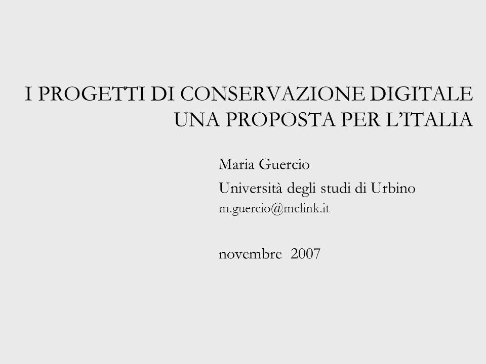 I PROGETTI DI CONSERVAZIONE DIGITALE UNA PROPOSTA PER L'ITALIA Maria Guercio Università degli studi di Urbino m.guercio@mclink.it novembre 2007