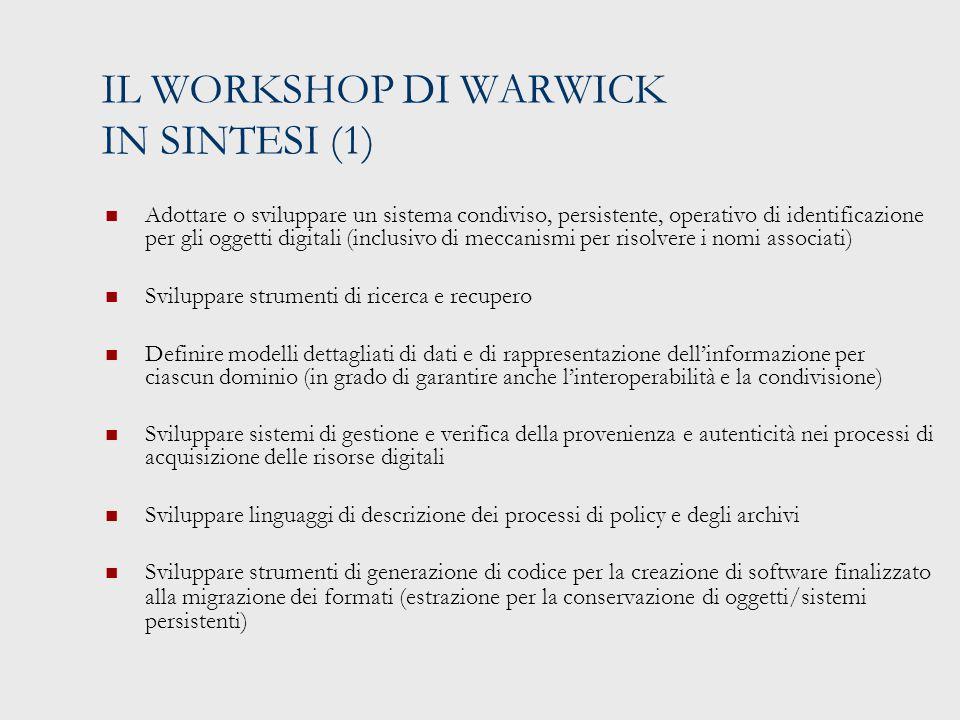 IL WORKSHOP DI WARWICK IN SINTESI (1) Adottare o sviluppare un sistema condiviso, persistente, operativo di identificazione per gli oggetti digitali (inclusivo di meccanismi per risolvere i nomi associati) Sviluppare strumenti di ricerca e recupero Definire modelli dettagliati di dati e di rappresentazione dell'informazione per ciascun dominio (in grado di garantire anche l'interoperabilità e la condivisione) Sviluppare sistemi di gestione e verifica della provenienza e autenticità nei processi di acquisizione delle risorse digitali Sviluppare linguaggi di descrizione dei processi di policy e degli archivi Sviluppare strumenti di generazione di codice per la creazione di software finalizzato alla migrazione dei formati (estrazione per la conservazione di oggetti/sistemi persistenti)
