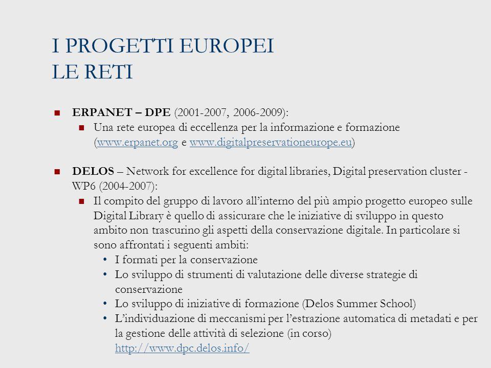 I PROGETTI EUROPEI LE RETI ERPANET – DPE (2001-2007, 2006-2009): Una rete europea di eccellenza per la informazione e formazione (www.erpanet.org e www.digitalpreservationeurope.eu)www.erpanet.orgwww.digitalpreservationeurope.eu DELOS – Network for excellence for digital libraries, Digital preservation cluster - WP6 (2004-2007): Il compito del gruppo di lavoro all'interno del più ampio progetto europeo sulle Digital Library è quello di assicurare che le iniziative di sviluppo in questo ambito non trascurino gli aspetti della conservazione digitale.